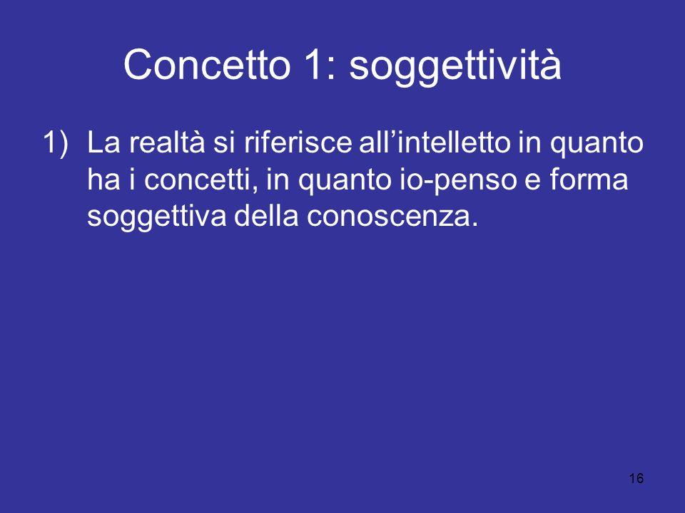16 Concetto 1: soggettività 1)La realtà si riferisce allintelletto in quanto ha i concetti, in quanto io-penso e forma soggettiva della conoscenza.