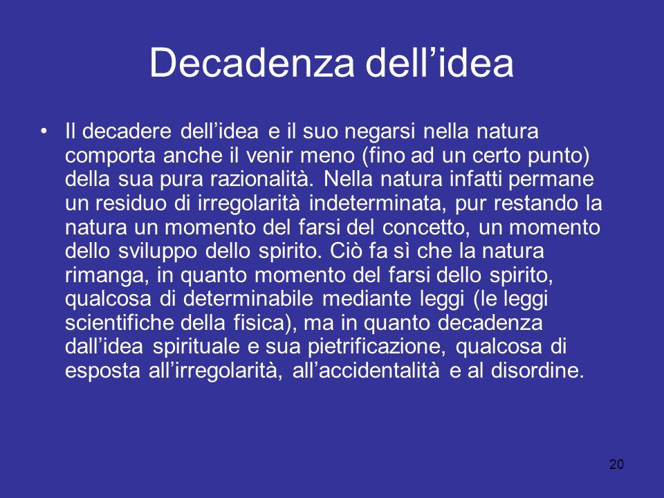 20 Decadenza dellidea Il decadere dellidea e il suo negarsi nella natura comporta anche il venir meno (fino ad un certo punto) della sua pura razionalità.