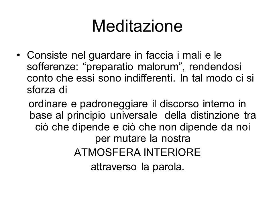 Meditazione Consiste nel guardare in faccia i mali e le sofferenze: preparatio malorum, rendendosi conto che essi sono indifferenti. In tal modo ci si