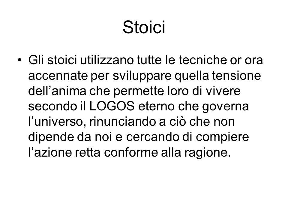 Stoici Gli stoici utilizzano tutte le tecniche or ora accennate per sviluppare quella tensione dellanima che permette loro di vivere secondo il LOGOS