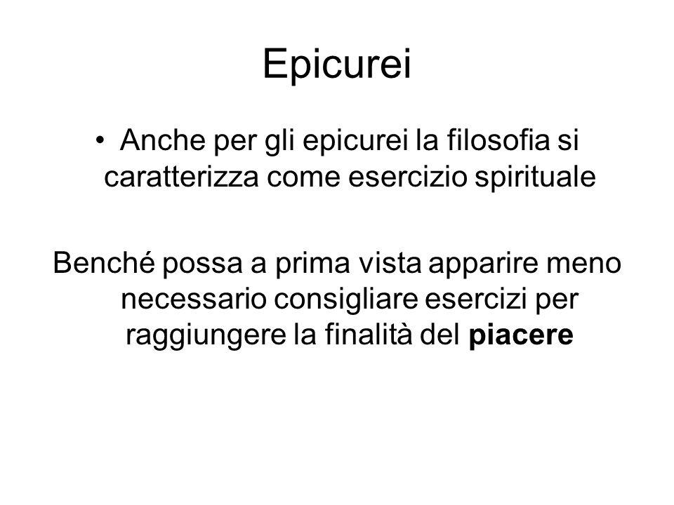 Epicurei Anche per gli epicurei la filosofia si caratterizza come esercizio spirituale Benché possa a prima vista apparire meno necessario consigliare