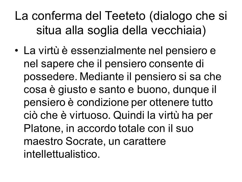 La conferma del Teeteto (dialogo che si situa alla soglia della vecchiaia) La virtù è essenzialmente nel pensiero e nel sapere che il pensiero consente di possedere.