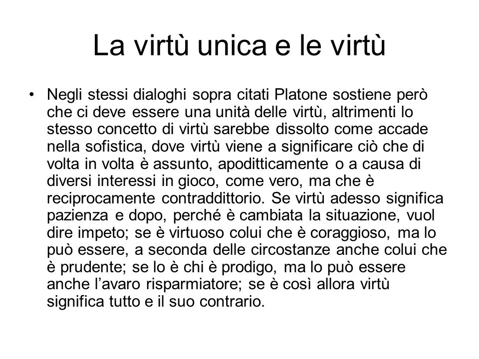 La virtù unica e le virtù Negli stessi dialoghi sopra citati Platone sostiene però che ci deve essere una unità delle virtù, altrimenti lo stesso conc