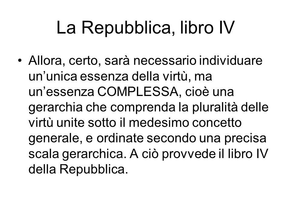 La Repubblica, libro IV Allora, certo, sarà necessario individuare ununica essenza della virtù, ma unessenza COMPLESSA, cioè una gerarchia che compren