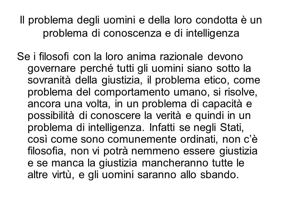 Il problema degli uomini e della loro condotta è un problema di conoscenza e di intelligenza Se i filosofi con la loro anima razionale devono governar