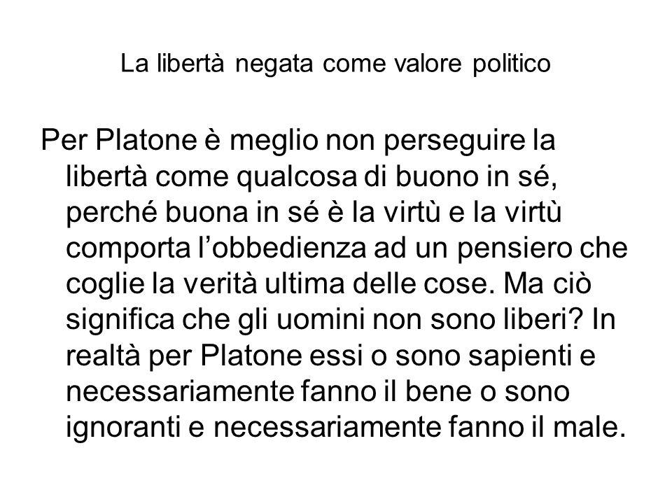 La libertà negata come valore politico Per Platone è meglio non perseguire la libertà come qualcosa di buono in sé, perché buona in sé è la virtù e la virtù comporta lobbedienza ad un pensiero che coglie la verità ultima delle cose.