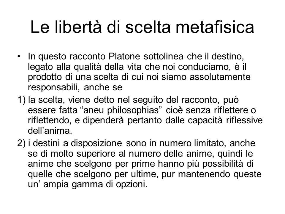 Le libertà di scelta metafisica In questo racconto Platone sottolinea che il destino, legato alla qualità della vita che noi conduciamo, è il prodotto