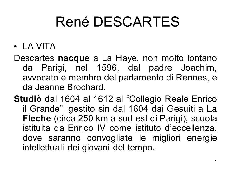 René DESCARTES LA VITA Descartes nacque a La Haye, non molto lontano da Parigi, nel 1596, dal padre Joachim, avvocato e membro del parlamento di Renne