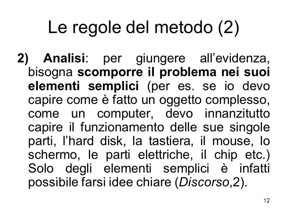 Le regole del metodo (2) 2) Analisi: per giungere allevidenza, bisogna scomporre il problema nei suoi elementi semplici (per es. se io devo capire com