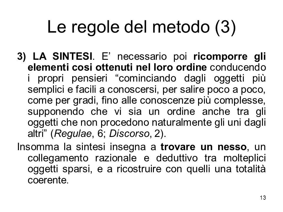 Le regole del metodo (3) 3) LA SINTESI. E necessario poi ricomporre gli elementi cosi ottenuti nel loro ordine conducendo i propri pensieri cominciand