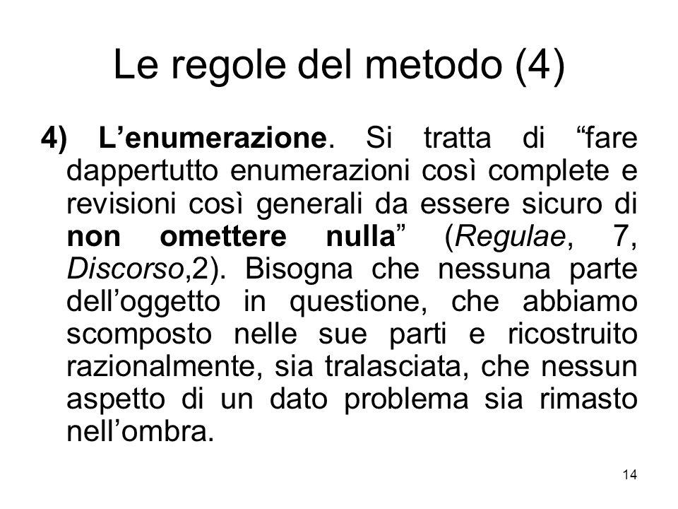 Le regole del metodo (4) 4) Lenumerazione. Si tratta di fare dappertutto enumerazioni così complete e revisioni così generali da essere sicuro di non