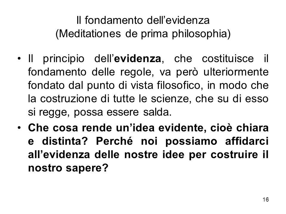 Il fondamento dellevidenza (Meditationes de prima philosophia) Il principio dellevidenza, che costituisce il fondamento delle regole, va però ulterior