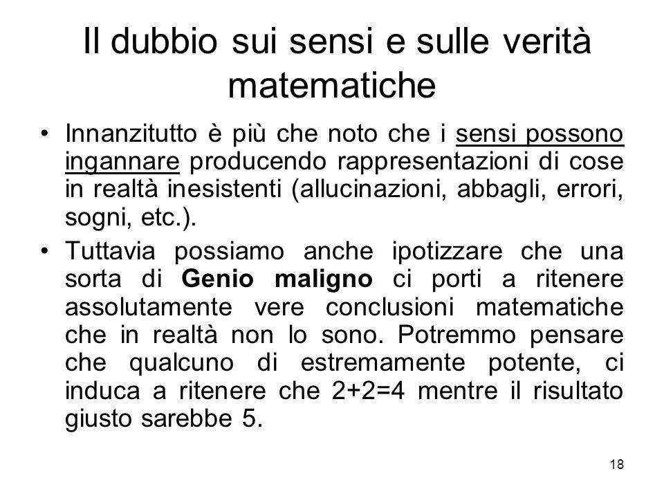 Il dubbio sui sensi e sulle verità matematiche Innanzitutto è più che noto che i sensi possono ingannare producendo rappresentazioni di cose in realtà