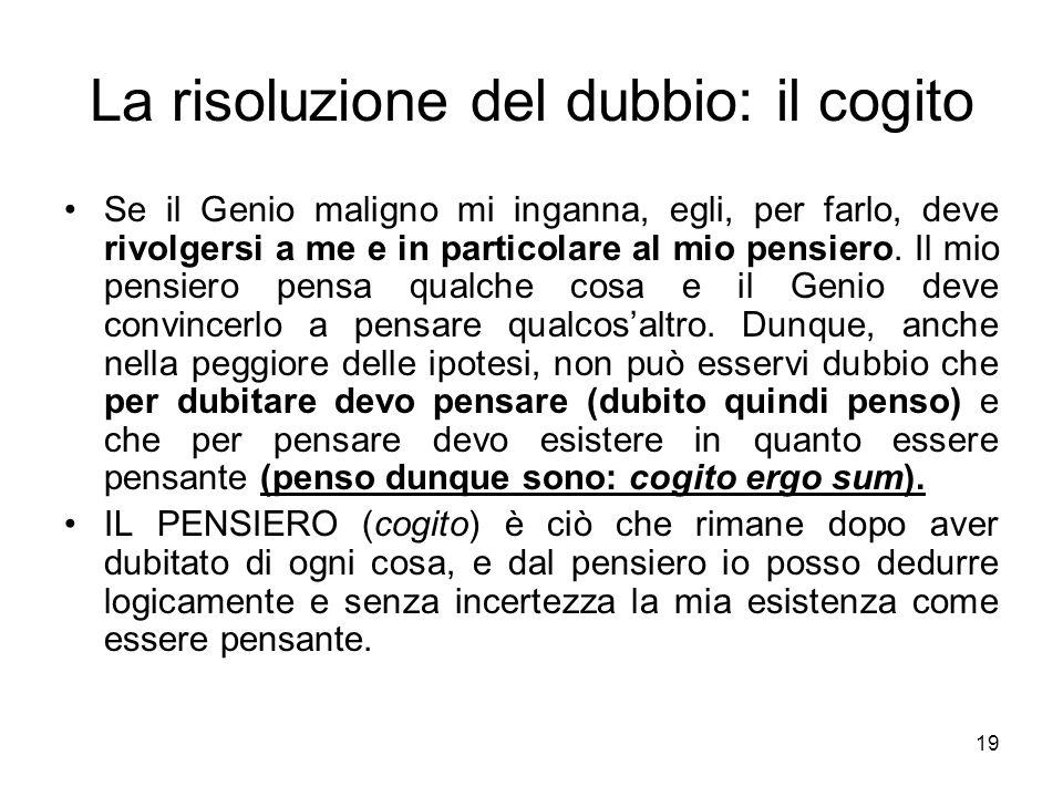 La risoluzione del dubbio: il cogito Se il Genio maligno mi inganna, egli, per farlo, deve rivolgersi a me e in particolare al mio pensiero. Il mio pe