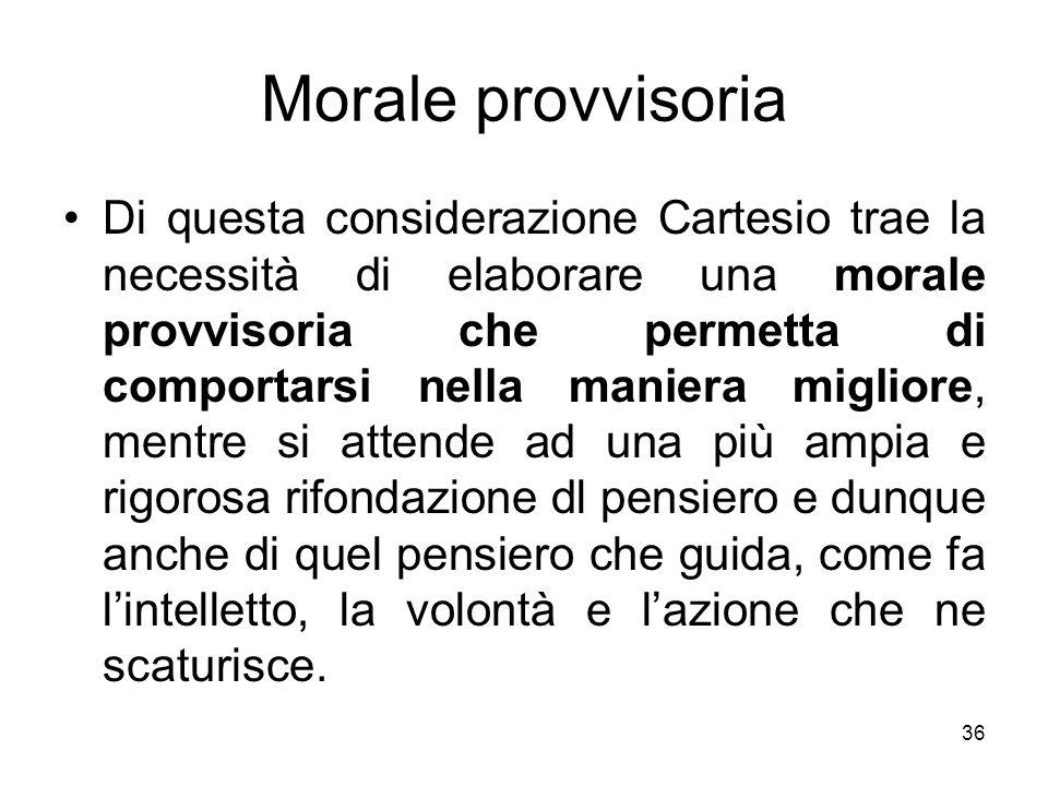 Morale provvisoria Di questa considerazione Cartesio trae la necessità di elaborare una morale provvisoria che permetta di comportarsi nella maniera m