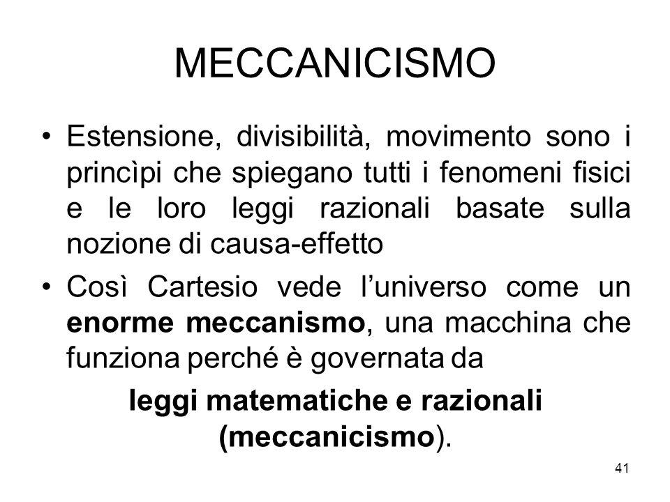 MECCANICISMO Estensione, divisibilità, movimento sono i princìpi che spiegano tutti i fenomeni fisici e le loro leggi razionali basate sulla nozione d