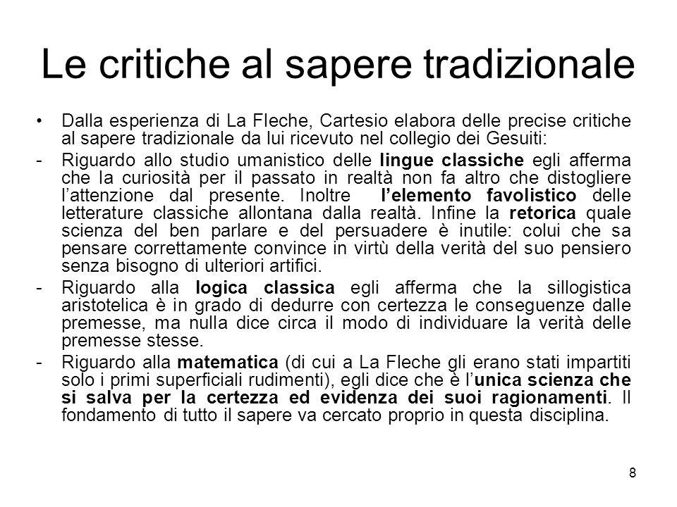 Le critiche al sapere tradizionale Dalla esperienza di La Fleche, Cartesio elabora delle precise critiche al sapere tradizionale da lui ricevuto nel c