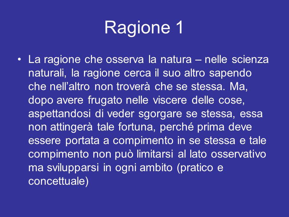 Ragione 1 La ragione che osserva la natura – nelle scienza naturali, la ragione cerca il suo altro sapendo che nellaltro non troverà che se stessa. Ma