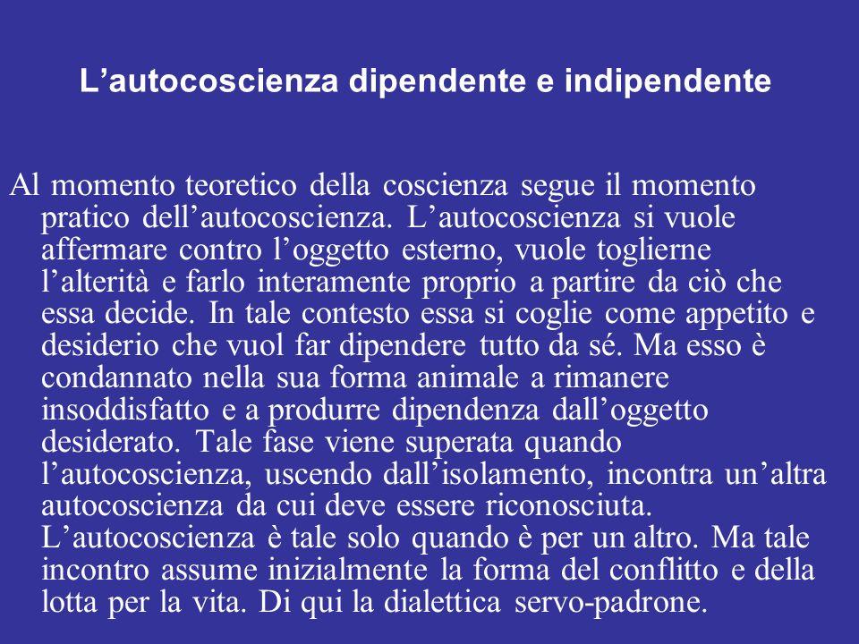 Lautocoscienza dipendente e indipendente Al momento teoretico della coscienza segue il momento pratico dellautocoscienza. Lautocoscienza si vuole affe