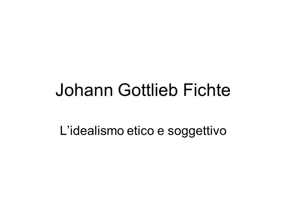 Johann Gottlieb Fichte Lidealismo etico e soggettivo
