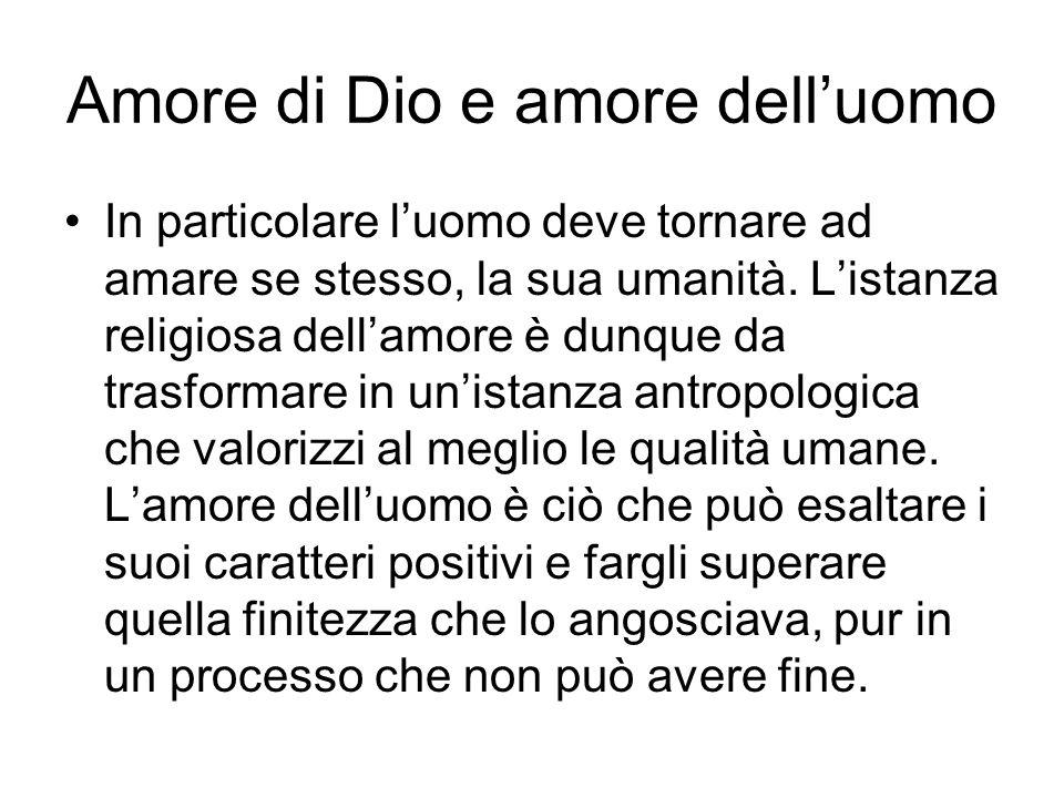 Amore di Dio e amore delluomo In particolare luomo deve tornare ad amare se stesso, la sua umanità. Listanza religiosa dellamore è dunque da trasforma