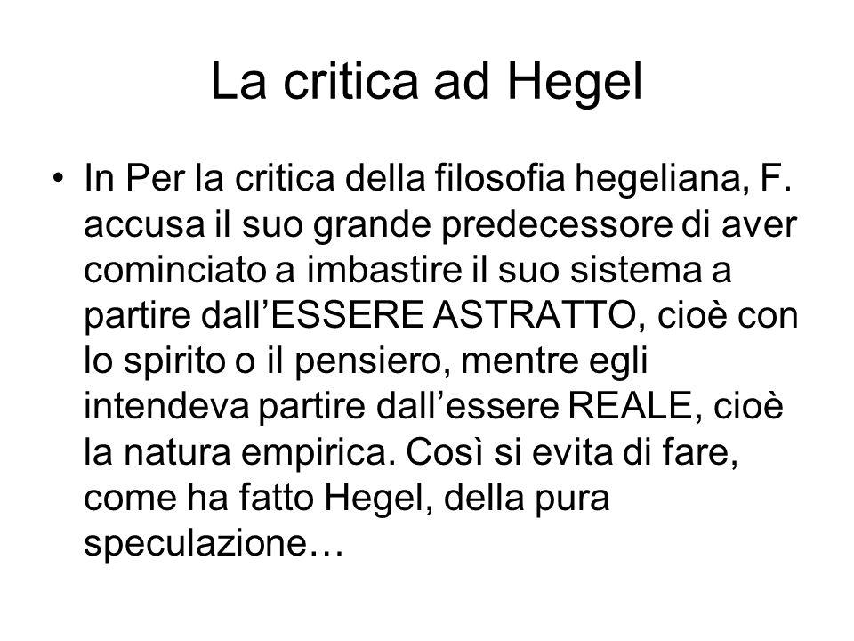 La critica ad Hegel In Per la critica della filosofia hegeliana, F. accusa il suo grande predecessore di aver cominciato a imbastire il suo sistema a