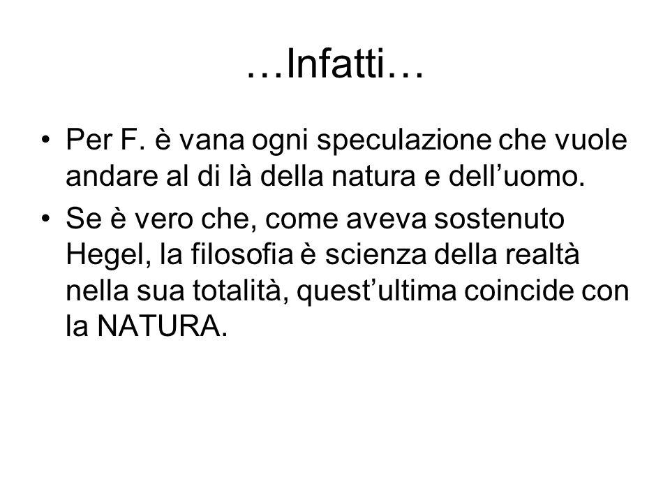 …Infatti… Per F. è vana ogni speculazione che vuole andare al di là della natura e delluomo. Se è vero che, come aveva sostenuto Hegel, la filosofia è