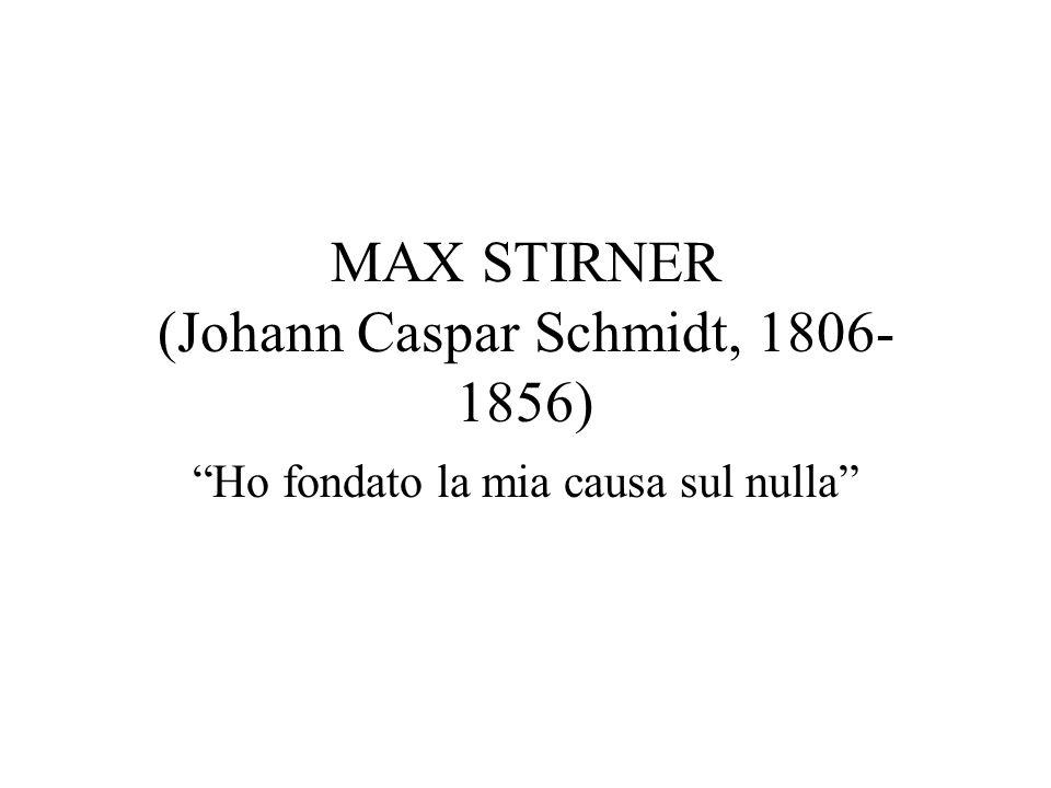 MAX STIRNER (Johann Caspar Schmidt, 1806- 1856) Ho fondato la mia causa sul nulla