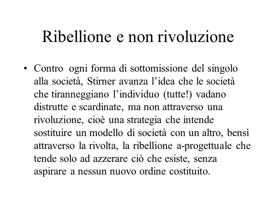 Ribellione e non rivoluzione Contro ogni forma di sottomissione del singolo alla società, Stirner avanza lidea che le società che tiranneggiano lindiv
