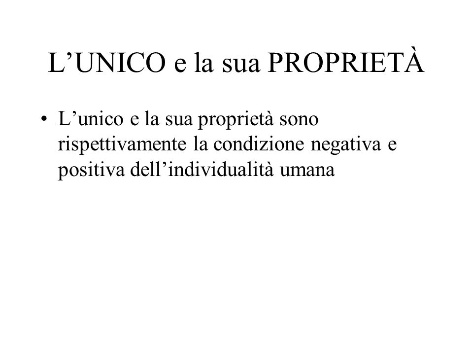 LUNICO e la sua PROPRIETÀ Lunico e la sua proprietà sono rispettivamente la condizione negativa e positiva dellindividualità umana