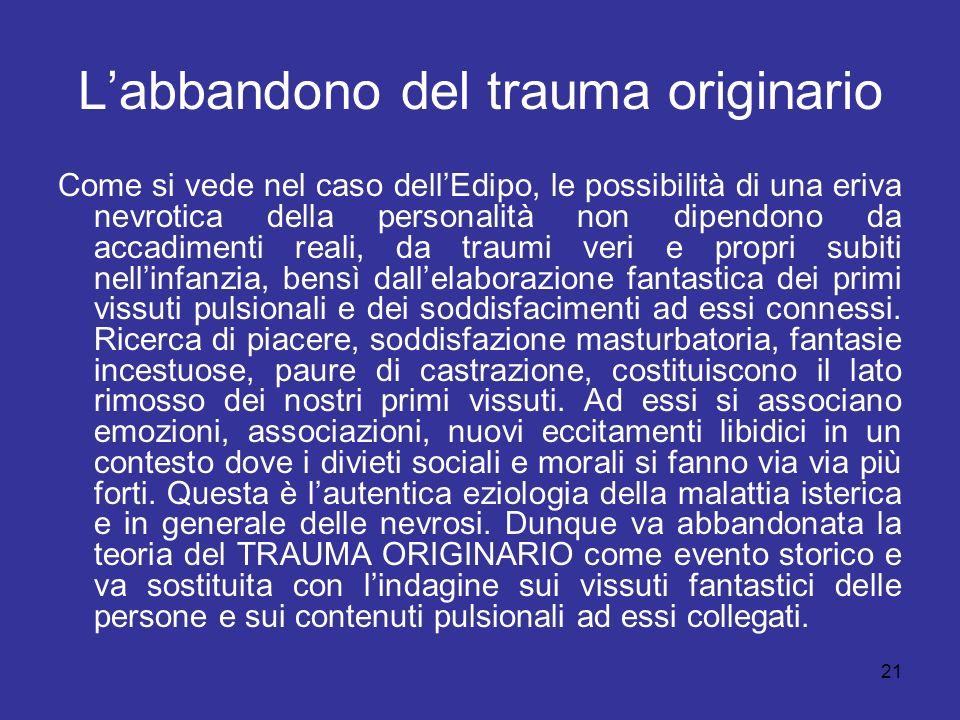 21 Labbandono del trauma originario Come si vede nel caso dellEdipo, le possibilità di una eriva nevrotica della personalità non dipendono da accadime