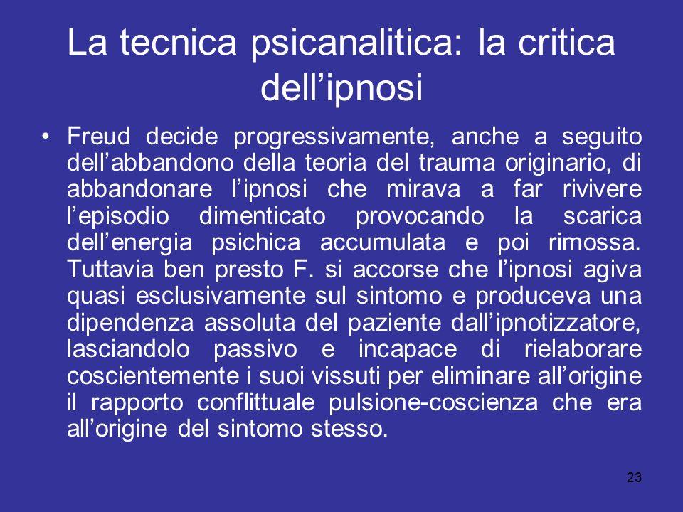 23 La tecnica psicanalitica: la critica dellipnosi Freud decide progressivamente, anche a seguito dellabbandono della teoria del trauma originario, di