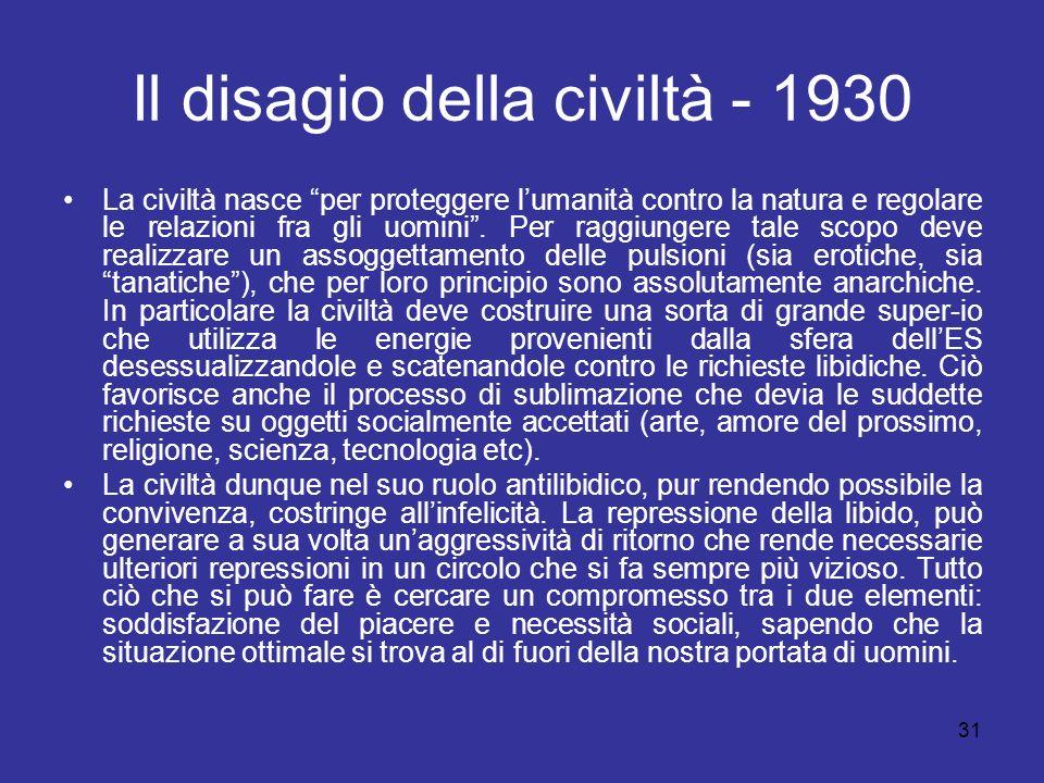 31 Il disagio della civiltà - 1930 La civiltà nasce per proteggere lumanità contro la natura e regolare le relazioni fra gli uomini. Per raggiungere t