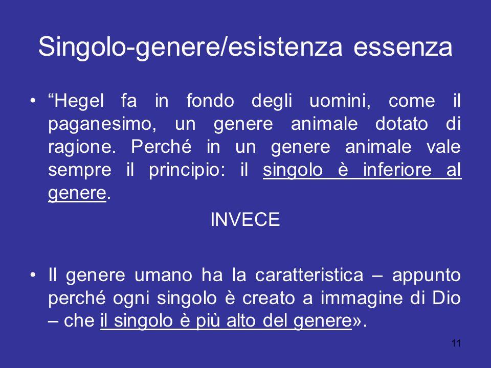 11 Singolo-genere/esistenza essenza Hegel fa in fondo degli uomini, come il paganesimo, un genere animale dotato di ragione. Perché in un genere anima