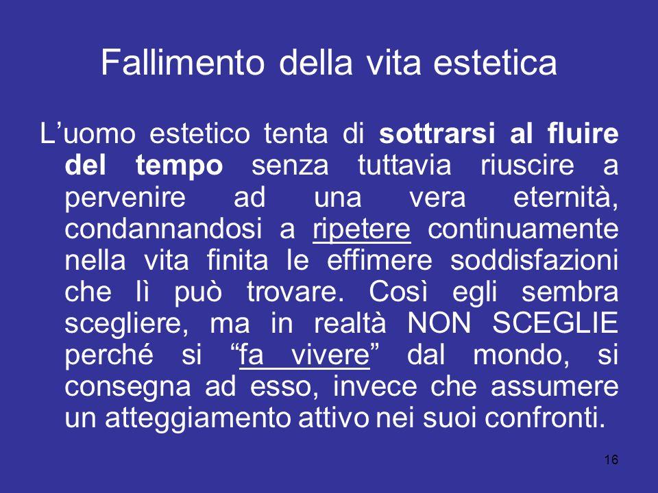 16 Fallimento della vita estetica Luomo estetico tenta di sottrarsi al fluire del tempo senza tuttavia riuscire a pervenire ad una vera eternità, cond
