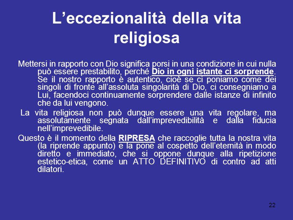 22 Leccezionalità della vita religiosa Mettersi in rapporto con Dio significa porsi in una condizione in cui nulla può essere prestabilito, perché Dio