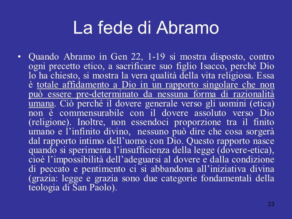 23 La fede di Abramo Quando Abramo in Gen 22, 1-19 si mostra disposto, contro ogni precetto etico, a sacrificare suo figlio Isacco, perché Dio lo ha c