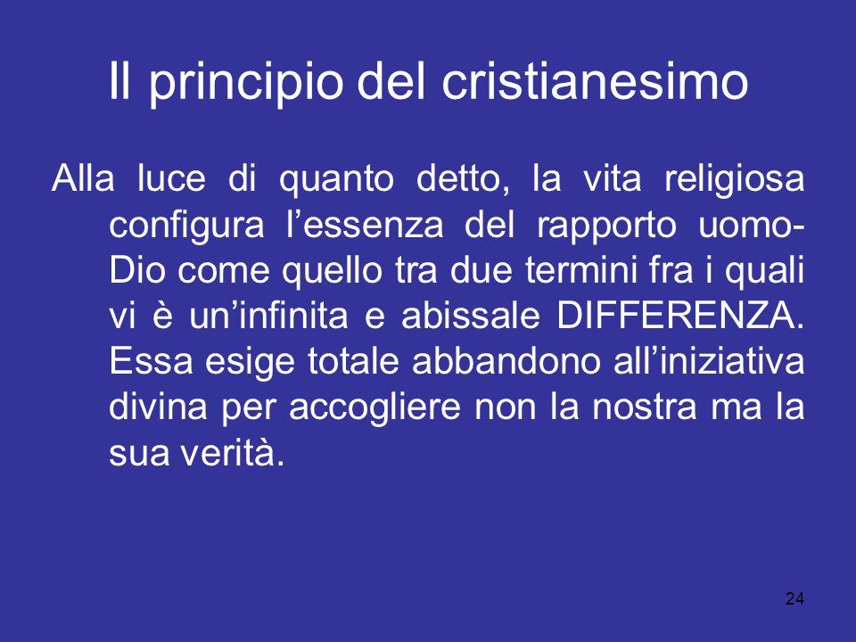 24 Il principio del cristianesimo Alla luce di quanto detto, la vita religiosa configura lessenza del rapporto uomo- Dio come quello tra due termini f