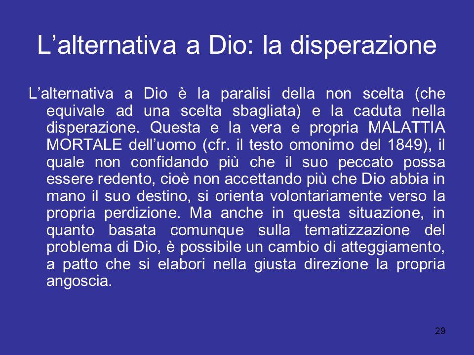 29 Lalternativa a Dio: la disperazione Lalternativa a Dio è la paralisi della non scelta (che equivale ad una scelta sbagliata) e la caduta nella disp
