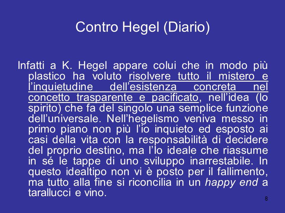 8 Contro Hegel (Diario) Infatti a K. Hegel appare colui che in modo più plastico ha voluto risolvere tutto il mistero e linquietudine dellesistenza co