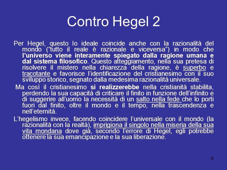 9 Contro Hegel 2 Per Hegel, questo Io ideale coincide anche con la razionalità del mondo (tutto il reale è razionale e viceversa) in modo che lunivers