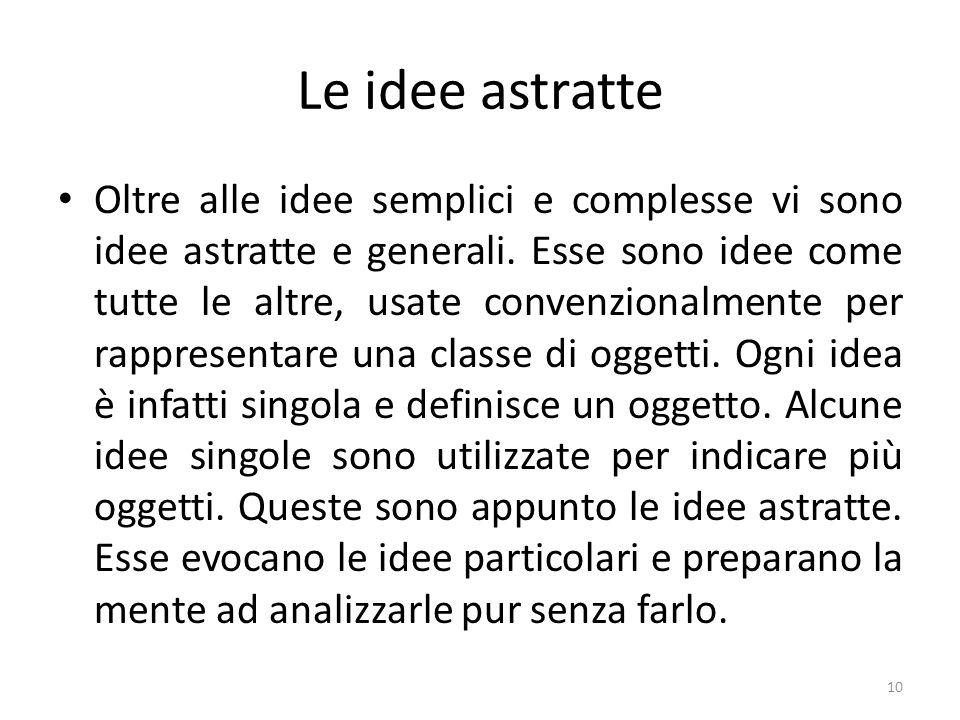 Le idee astratte Oltre alle idee semplici e complesse vi sono idee astratte e generali. Esse sono idee come tutte le altre, usate convenzionalmente pe