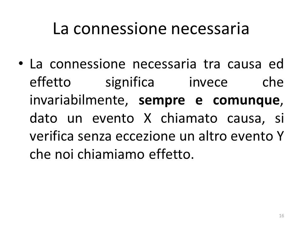 La connessione necessaria La connessione necessaria tra causa ed effetto significa invece che invariabilmente, sempre e comunque, dato un evento X chi