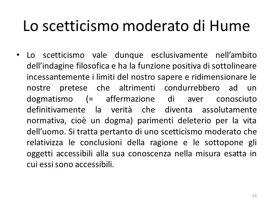 Lo scetticismo moderato di Hume Lo scetticismo vale dunque esclusivamente nellambito dellindagine filosofica e ha la funzione positiva di sottolineare