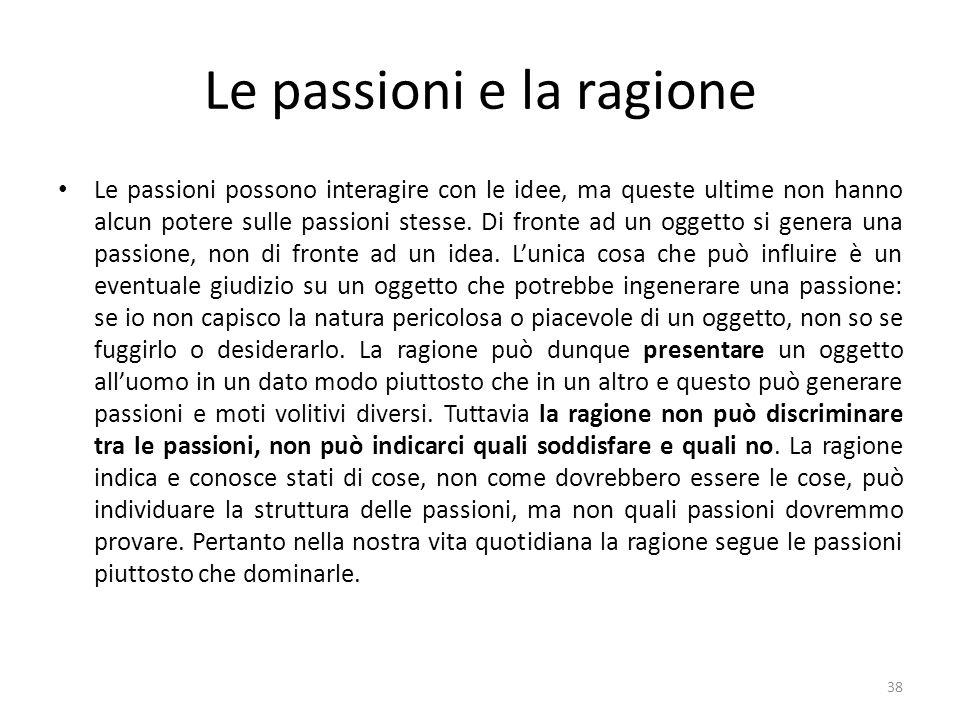 Le passioni e la ragione Le passioni possono interagire con le idee, ma queste ultime non hanno alcun potere sulle passioni stesse. Di fronte ad un og