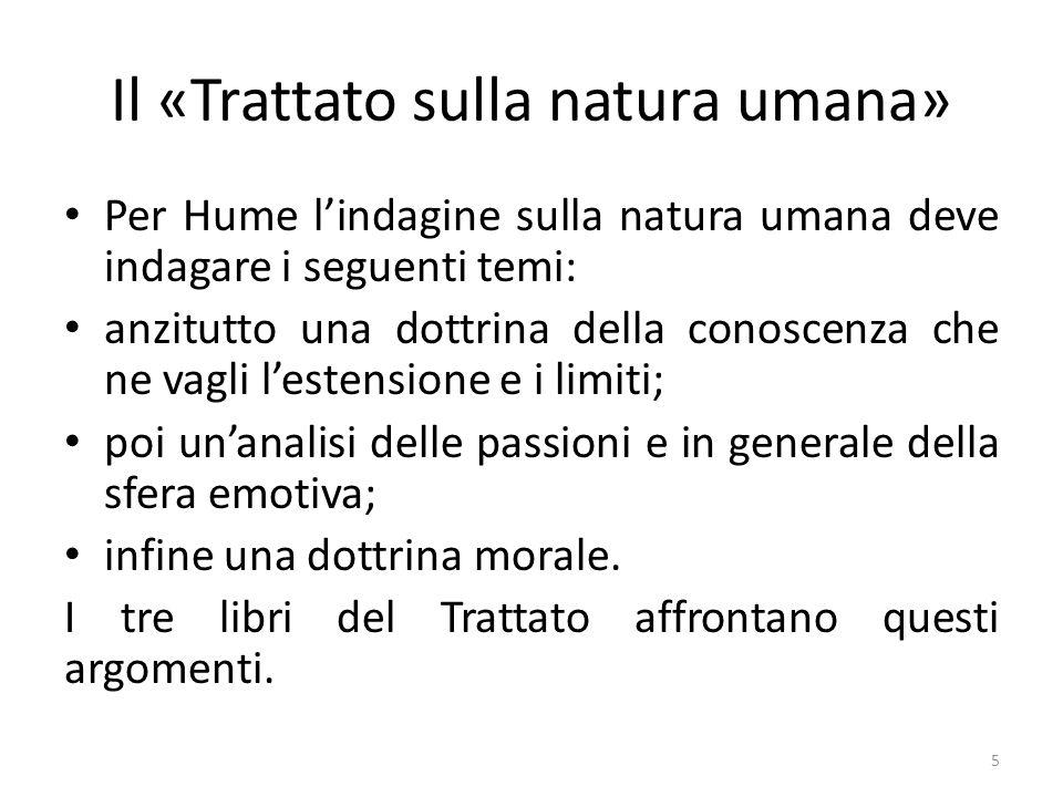 Il «Trattato sulla natura umana» Per Hume lindagine sulla natura umana deve indagare i seguenti temi: anzitutto una dottrina della conoscenza che ne v