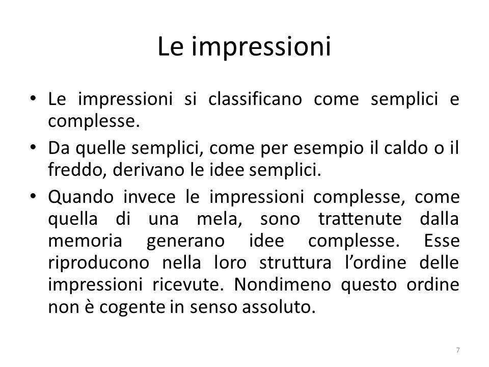 Le impressioni Le impressioni si classificano come semplici e complesse. Da quelle semplici, come per esempio il caldo o il freddo, derivano le idee s