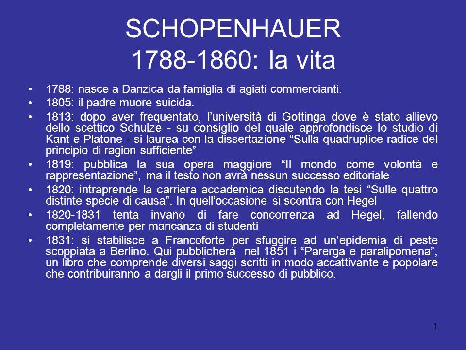 SCHOPENHAUER 1788-1860: la vita 1788: nasce a Danzica da famiglia di agiati commercianti. 1805: il padre muore suicida. 1813: dopo aver frequentato, l