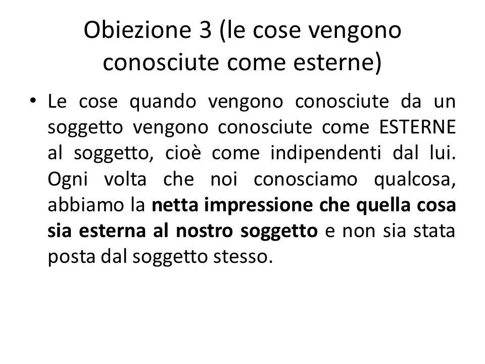 Obiezione 3 (le cose vengono conosciute come esterne) Le cose quando vengono conosciute da un soggetto vengono conosciute come ESTERNE al soggetto, ci