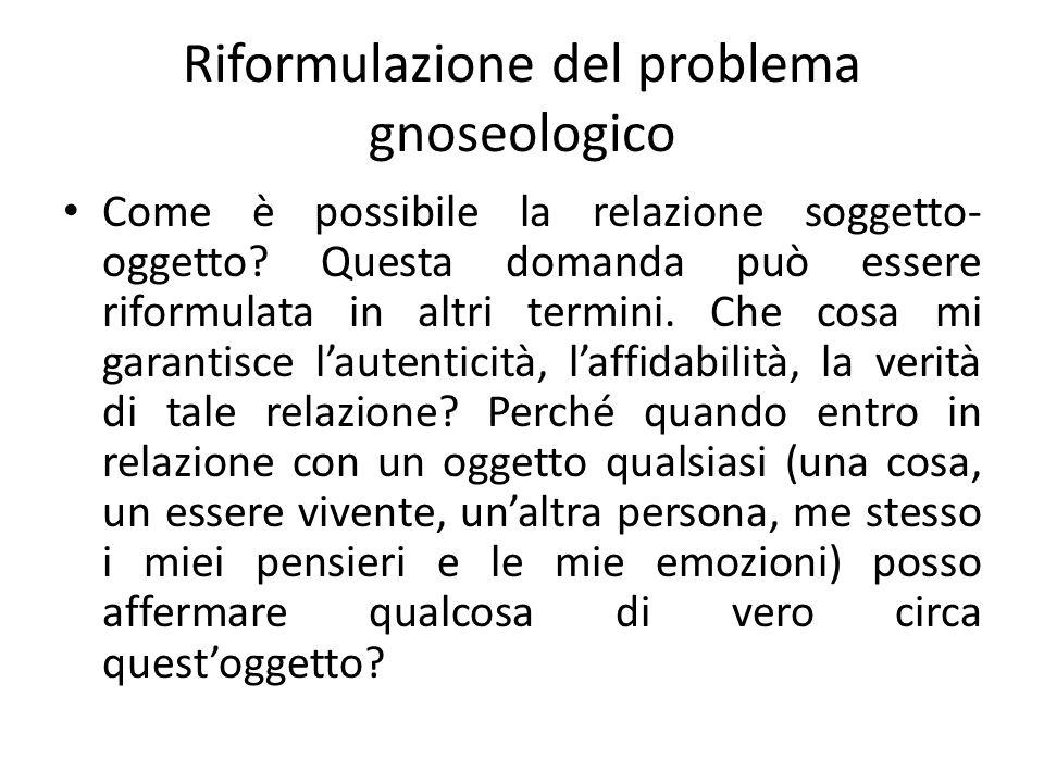 Riformulazione del problema gnoseologico Come è possibile la relazione soggetto- oggetto? Questa domanda può essere riformulata in altri termini. Che